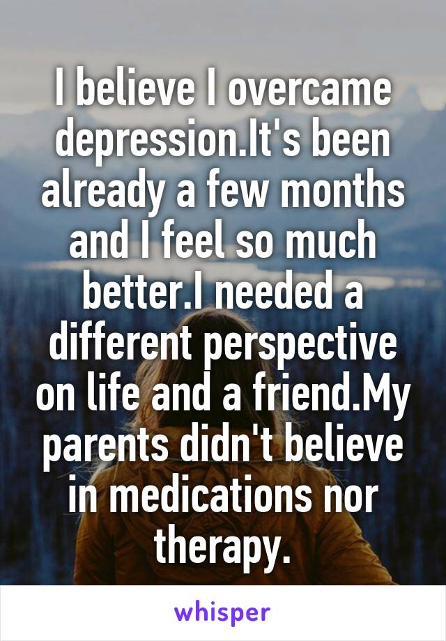 I believe I overcame depression.It's been already a few months and I feel so much better.I needed a different perspective on life and a friend.My parents didn't believe in medications nor therapy.