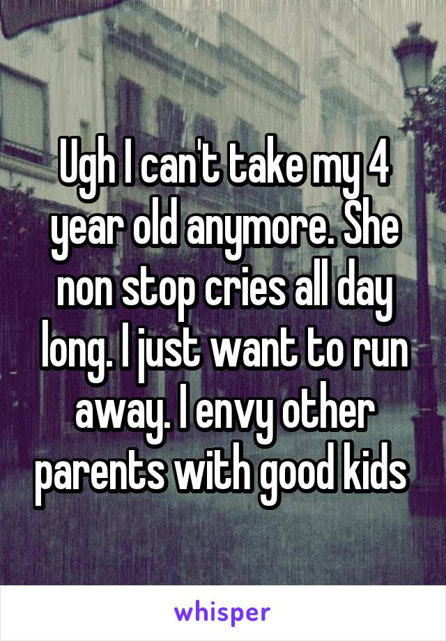 Ugh I can't take my 4 year old anymore. She non stop cries all day long. I just want to run away. I envy other parents with good kids