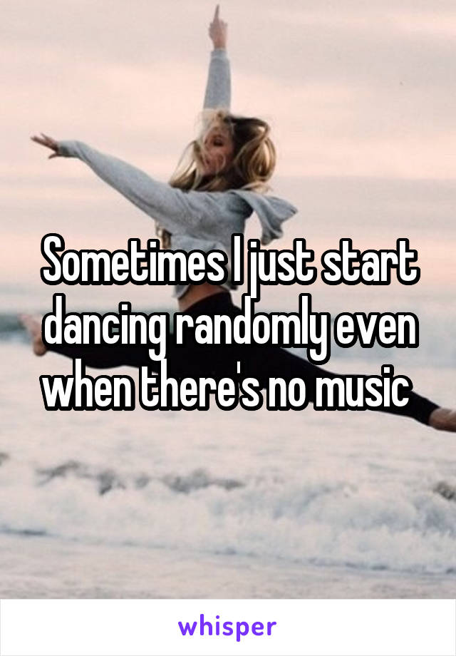 Sometimes I just start dancing randomly even when there's no music