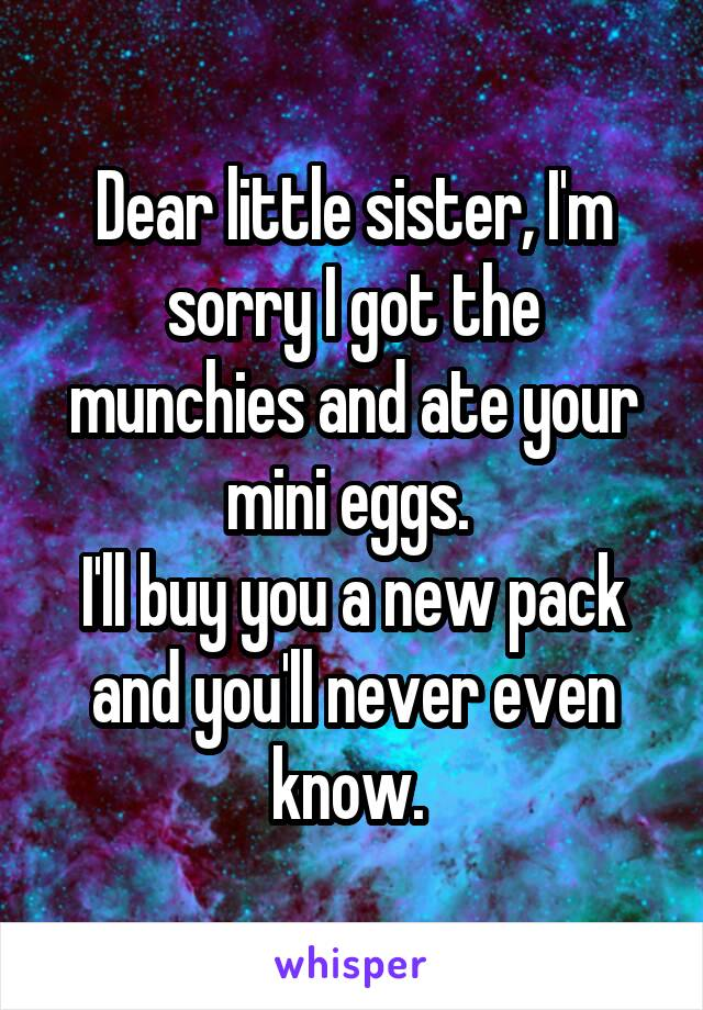 Dear little sister, I'm sorry I got the munchies and ate your mini eggs.  I'll buy you a new pack and you'll never even know.