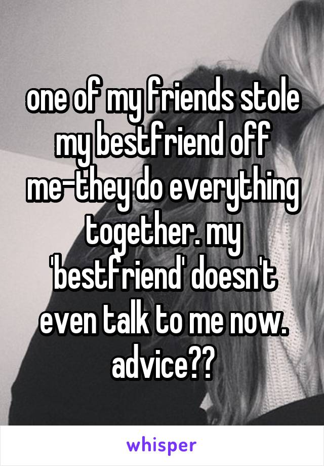 one of my friends stole my bestfriend off me-they do everything together. my 'bestfriend' doesn't even talk to me now. advice??
