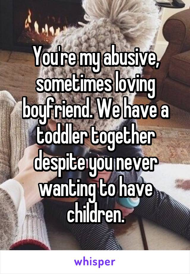 You're my abusive, sometimes loving boyfriend. We have a toddler together despite you never wanting to have children.