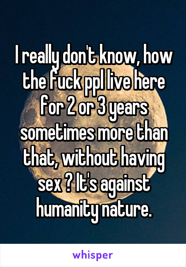 I really don't know, how the fuck ppl live here for 2 or 3 years sometimes more than that, without having sex ? It's against humanity nature.