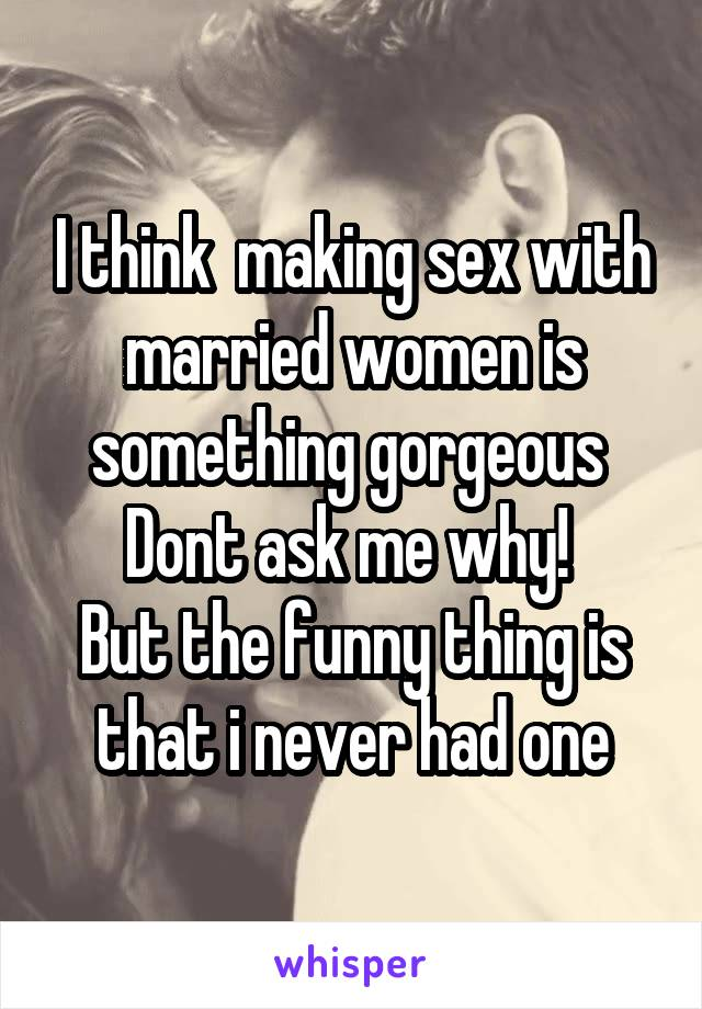 I think  making sex with married women is something gorgeous  Dont ask me why!  But the funny thing is that i never had one
