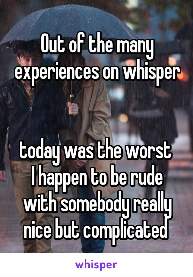 Out of the many experiences on whisper   today was the worst  I happen to be rude with somebody really nice but complicated