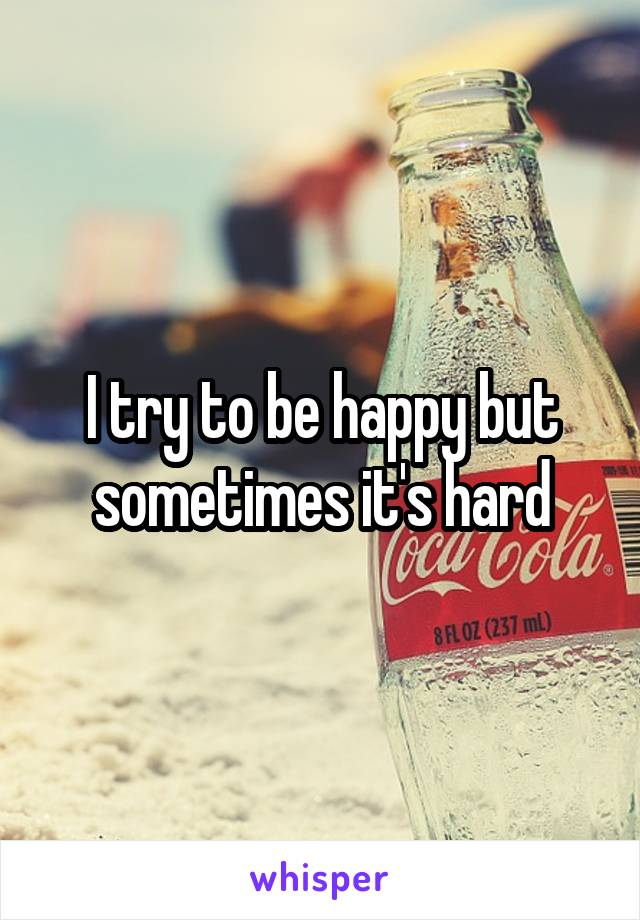 I try to be happy but sometimes it's hard