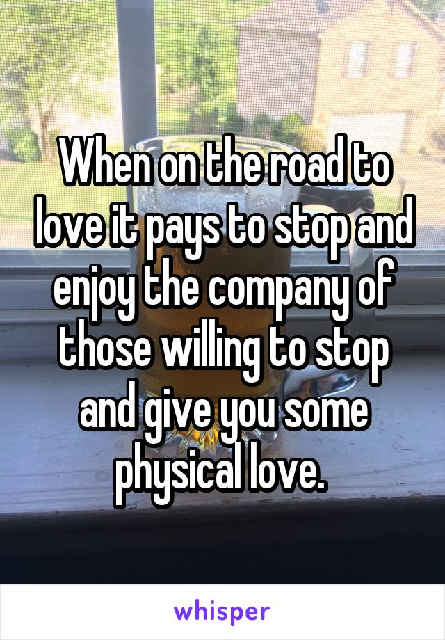 When on the road to love it pays to stop and enjoy the company of those willing to stop and give you some physical love.