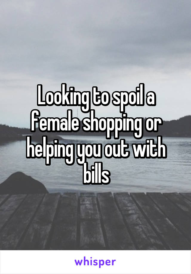 Looking to spoil a female shopping or helping you out with bills