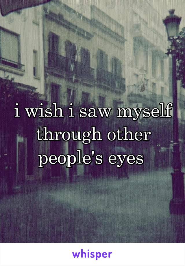 i wish i saw myself through other people's eyes