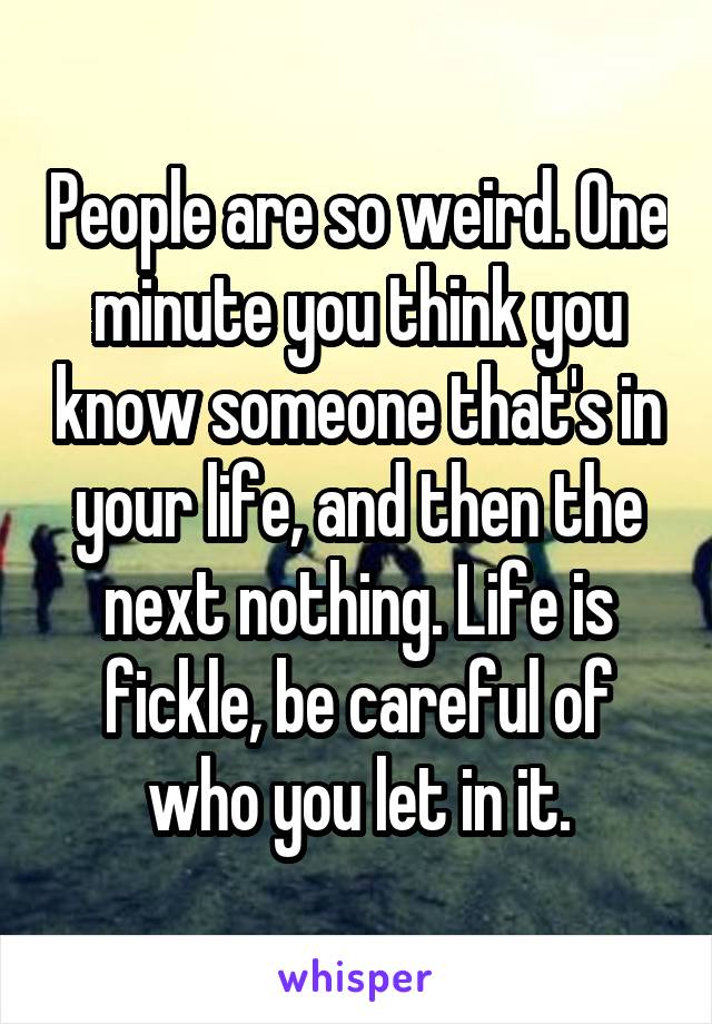 People are so weird. One minute you think you know someone that's in your life, and then the next nothing. Life is fickle, be careful of who you let in it.