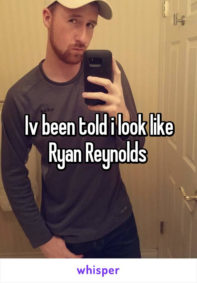 Iv been told i look like Ryan Reynolds