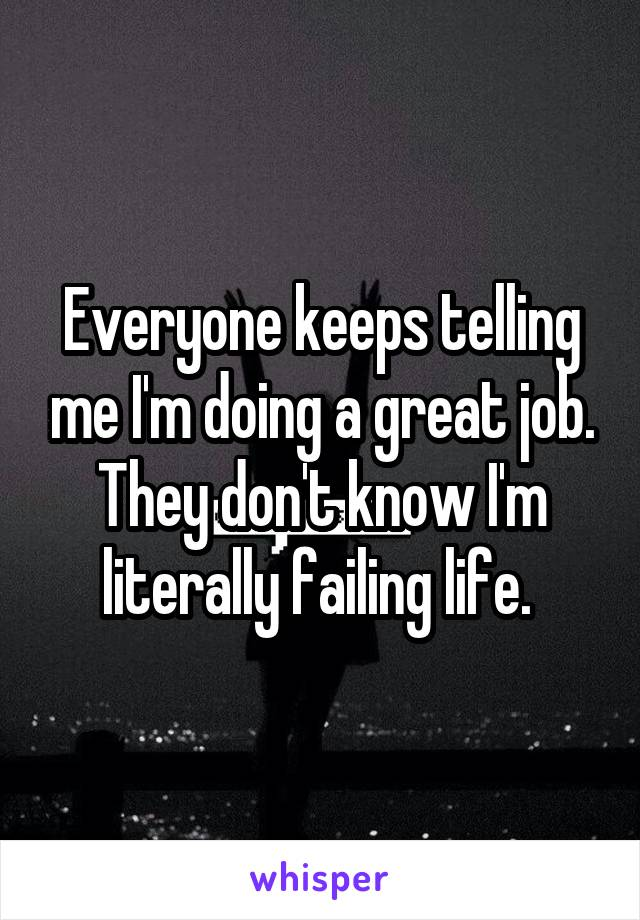 Everyone keeps telling me I'm doing a great job. They don't know I'm literally failing life.