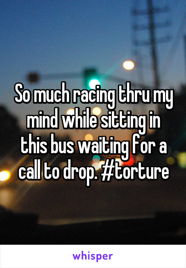 So much racing thru my mind while sitting in this bus waiting for a call to drop. #torture