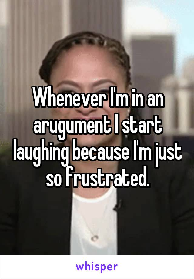 Whenever I'm in an arugument I start laughing because I'm just so frustrated.