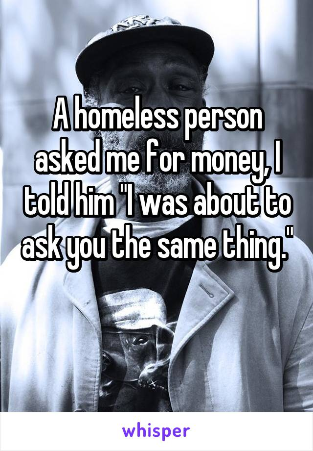 "A homeless person asked me for money, I told him ""I was about to ask you the same thing."""