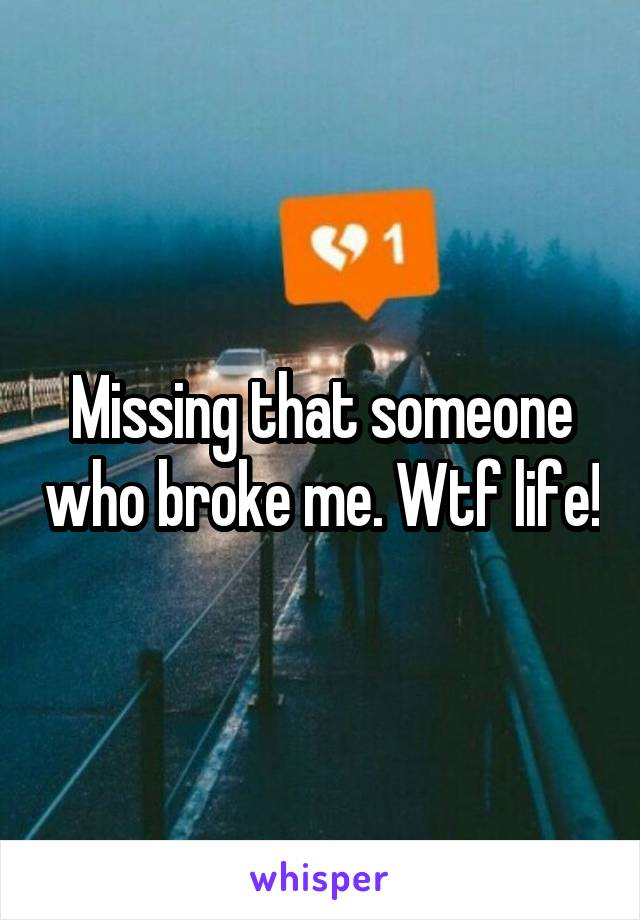 Missing that someone who broke me. Wtf life!