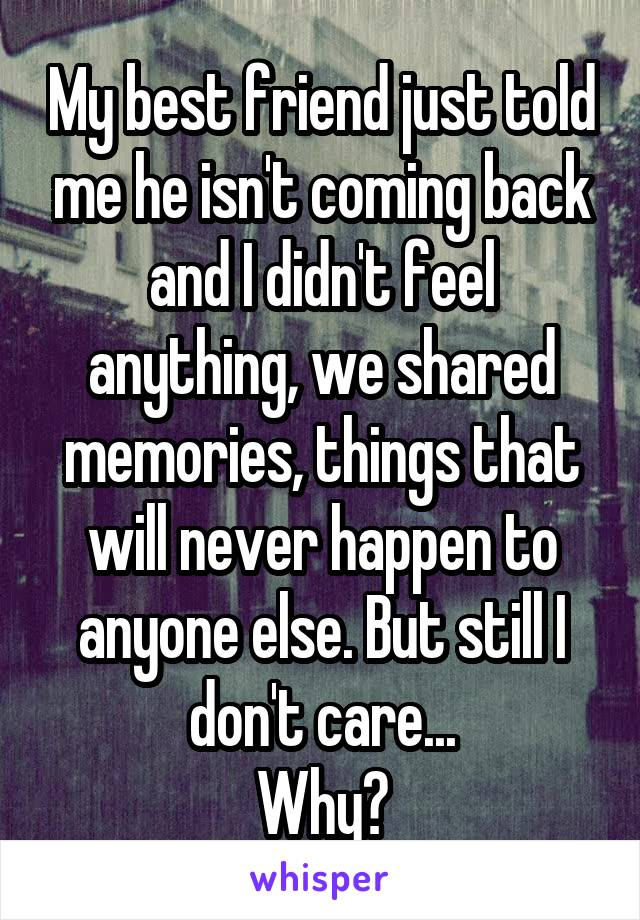 My best friend just told me he isn't coming back and I didn't feel anything, we shared memories, things that will never happen to anyone else. But still I don't care... Why?