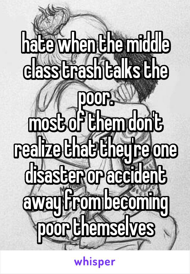 hate when the middle class trash talks the poor. most of them don't realize that they're one disaster or accident away from becoming poor themselves