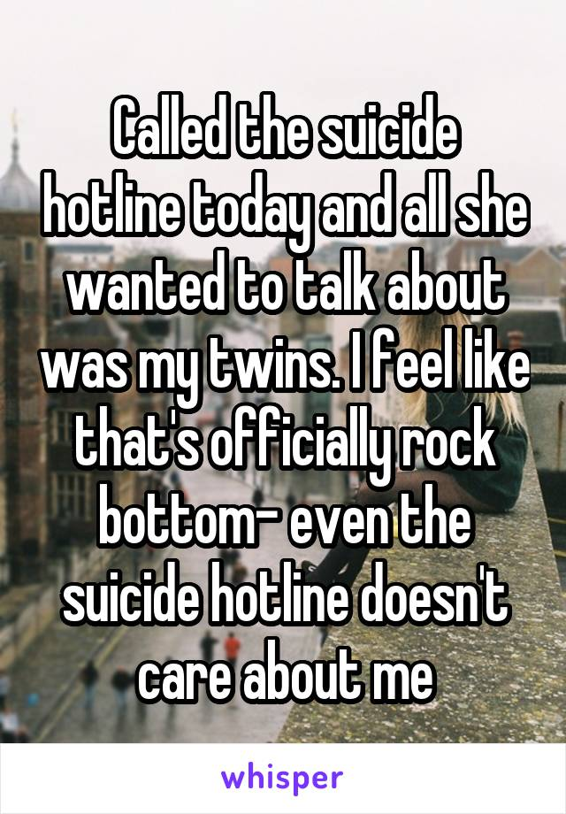 Called the suicide hotline today and all she wanted to talk about was my twins. I feel like that's officially rock bottom- even the suicide hotline doesn't care about me