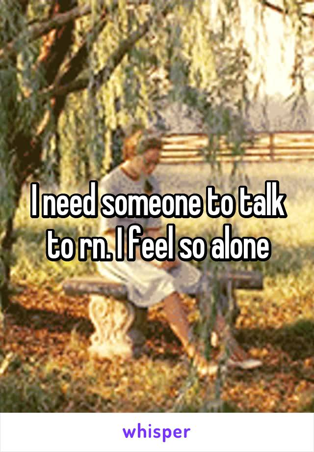 I need someone to talk to rn. I feel so alone