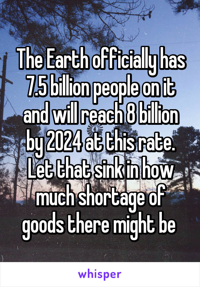 The Earth officially has 7.5 billion people on it and will reach 8 billion by 2024 at this rate. Let that sink in how much shortage of goods there might be