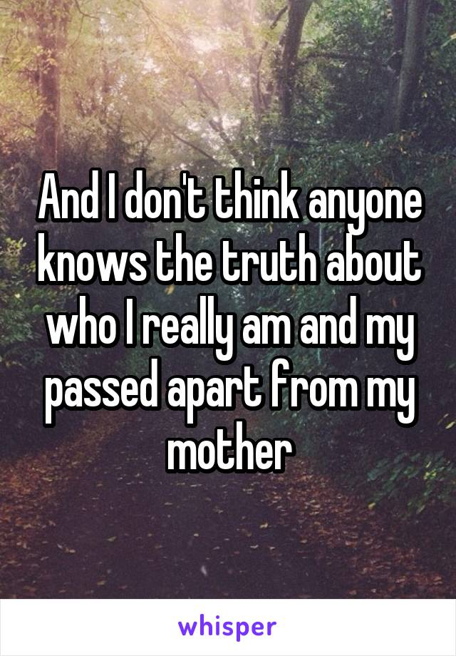 And I don't think anyone knows the truth about who I really am and my passed apart from my mother