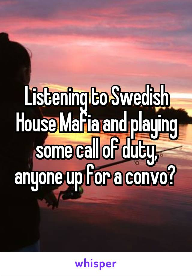 Listening to Swedish House Mafia and playing some call of duty, anyone up for a convo?