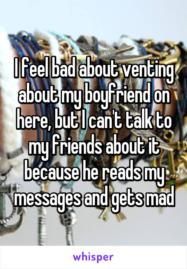 I feel bad about venting about my boyfriend on here, but I can't talk to my friends about it because he reads my messages and gets mad