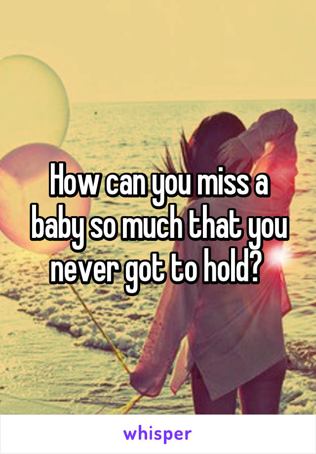 How can you miss a baby so much that you never got to hold?