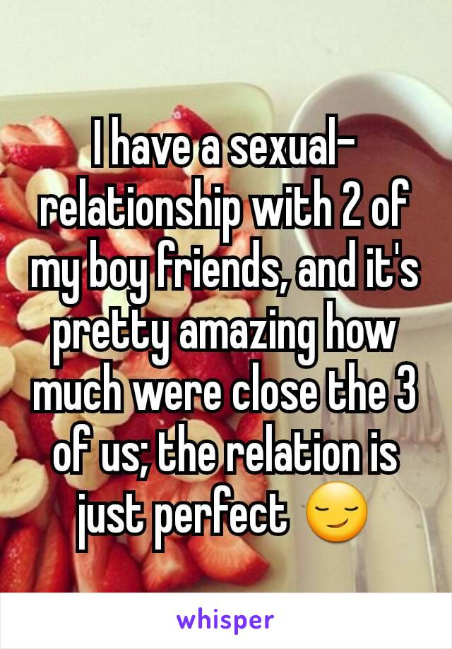 I have a sexual-relationship with 2 of my boy friends, and it's pretty amazing how much were close the 3 of us; the relation is just perfect 😏