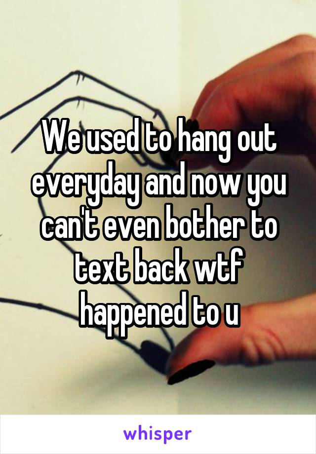 We used to hang out everyday and now you can't even bother to text back wtf happened to u