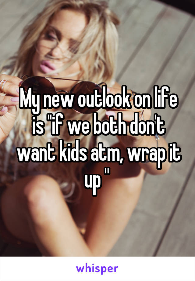 """My new outlook on life is """"if we both don't want kids atm, wrap it up """""""