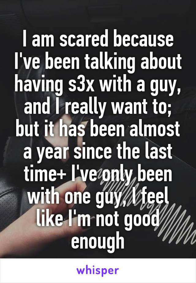 I am scared because I've been talking about having s3x with a guy, and I really want to; but it has been almost a year since the last time+ I've only been with one guy, I feel like I'm not good enough