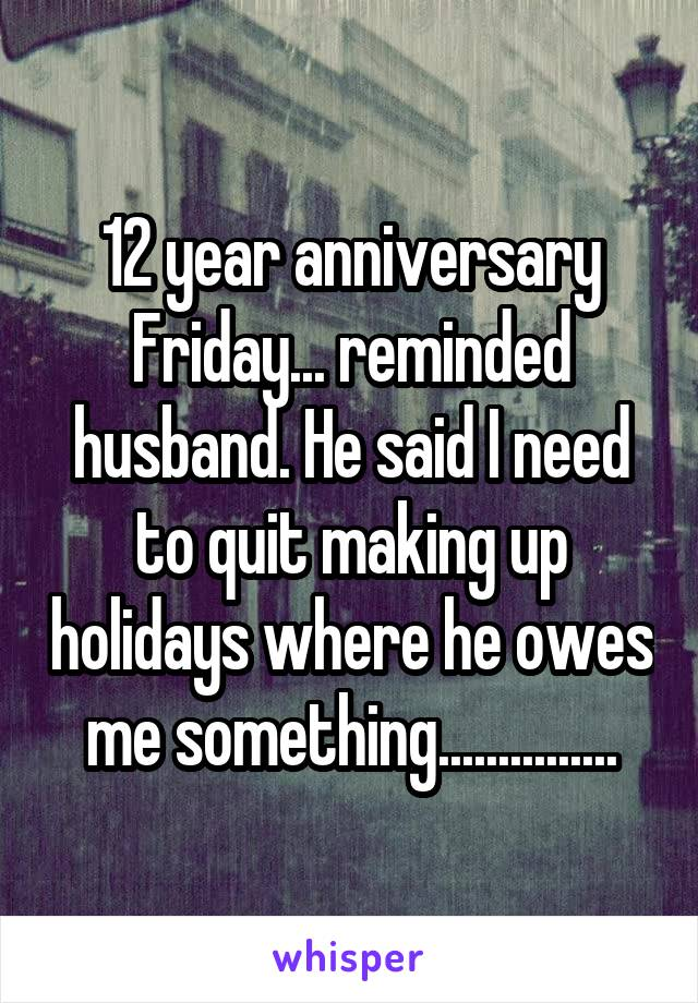 12 year anniversary Friday... reminded husband. He said I need to quit making up holidays where he owes me something...............