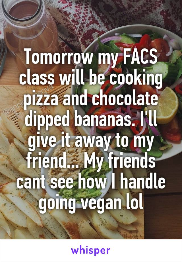 Tomorrow my FACS class will be cooking pizza and chocolate dipped bananas. I'll give it away to my friend... My friends cant see how I handle going vegan lol