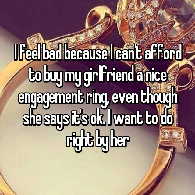 I feel bad because I can't afford to buy my girlfriend a nice engagement ring, even though she says it's ok. I want to do right by her
