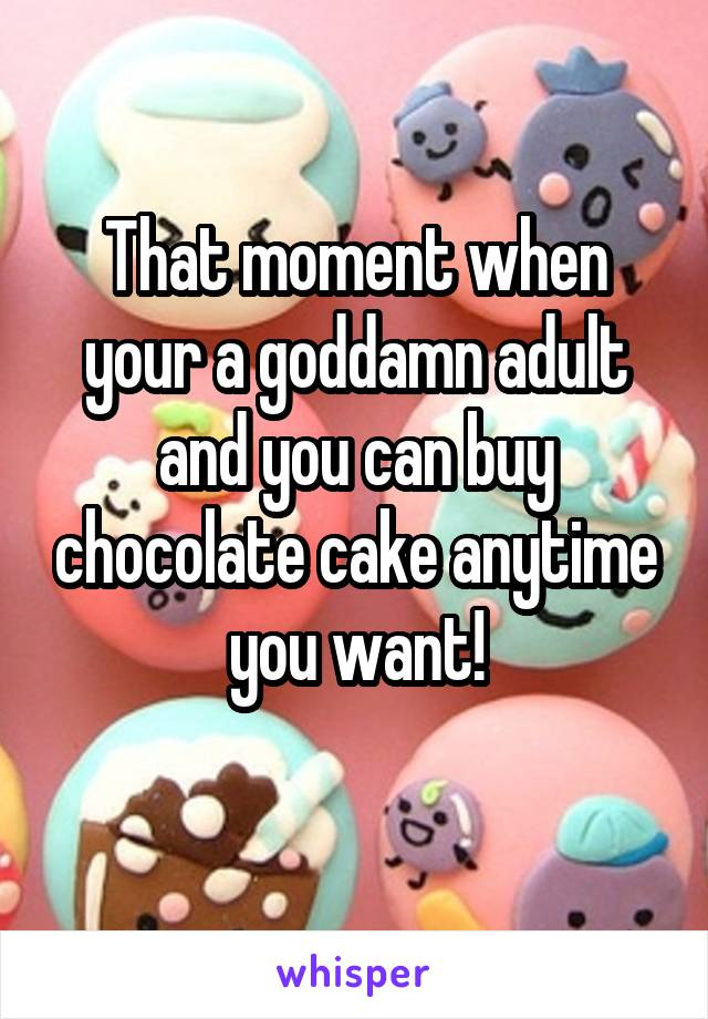 That moment when your a goddamn adult and you can buy chocolate cake anytime you want!