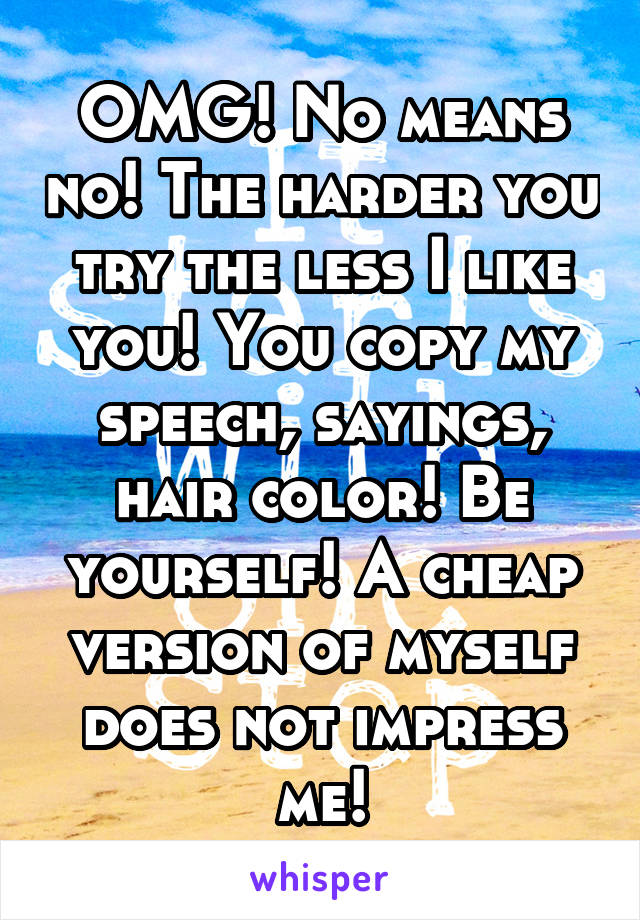 OMG! No means no! The harder you try the less I like you! You copy my speech, sayings, hair color! Be yourself! A cheap version of myself does not impress me!