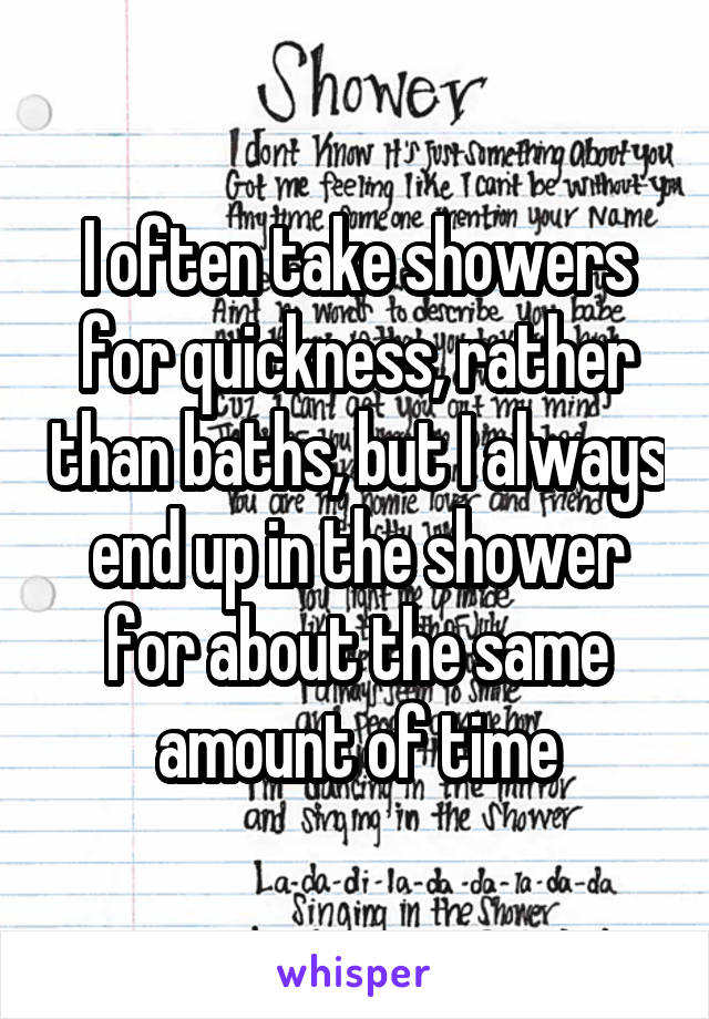 I often take showers for quickness, rather than baths, but I always end up in the shower for about the same amount of time