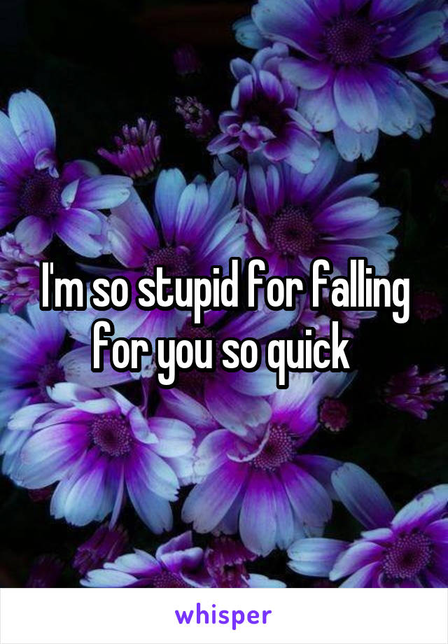I'm so stupid for falling for you so quick