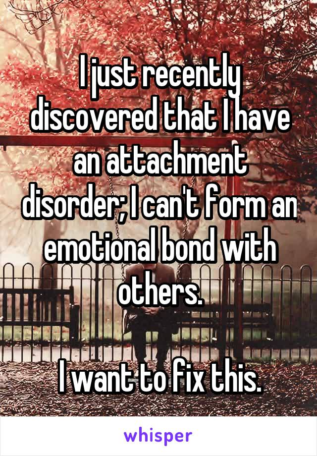 I just recently discovered that I have an attachment disorder; I can't form an emotional bond with others.  I want to fix this.
