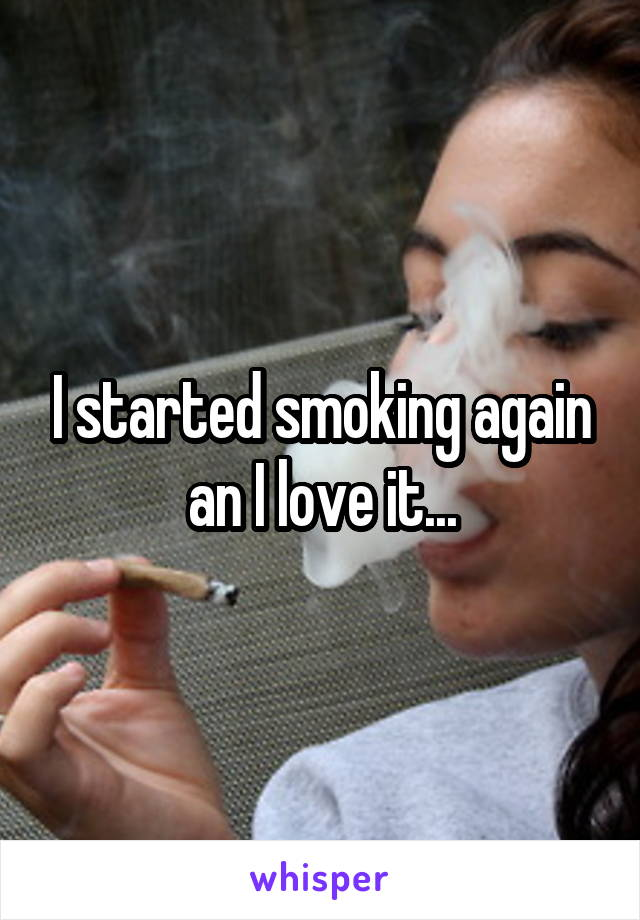 I started smoking again an I love it