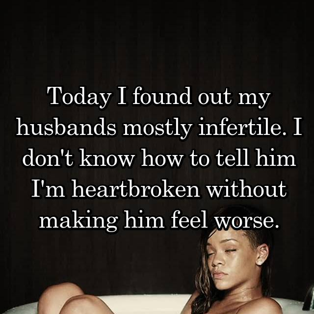 Today I found out my husbands mostly infertile. I don't know how to tell him I'm heartbroken without making him feel worse.