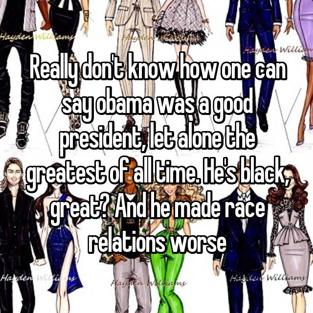 Really don't know how one can say obama was a good president, let alone the greatest of all time. He's black, great? And he made race relations worse