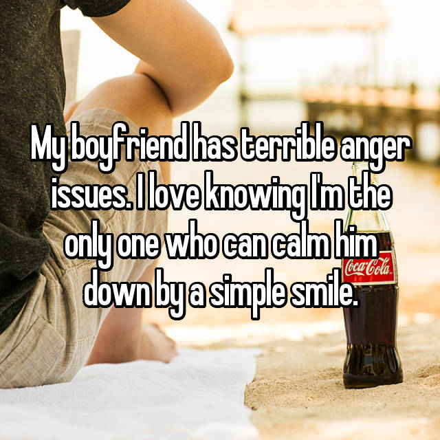 My boyfriend has terrible anger issues. I love knowing I'm the only one who can calm him down by a simple smile.
