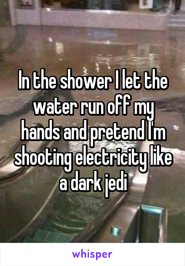 In the shower I let the water run off my hands and pretend I'm shooting electricity like a dark jedi