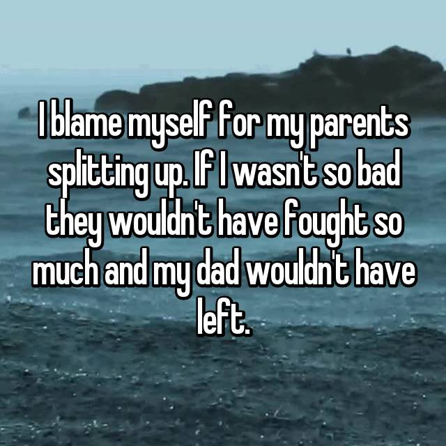I blame myself for my parents splitting up. If I wasn't so bad they wouldn't have fought so much and my dad wouldn't have left.