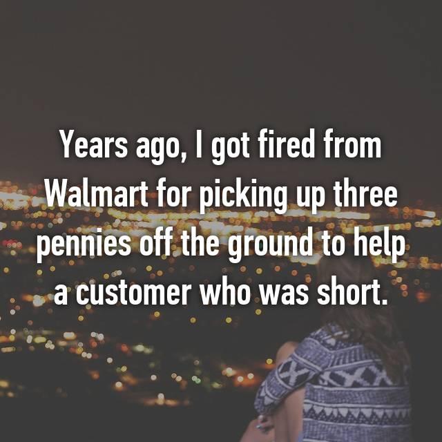 Years ago, I got fired from Walmart for picking up three pennies off the ground to help a customer who was short.