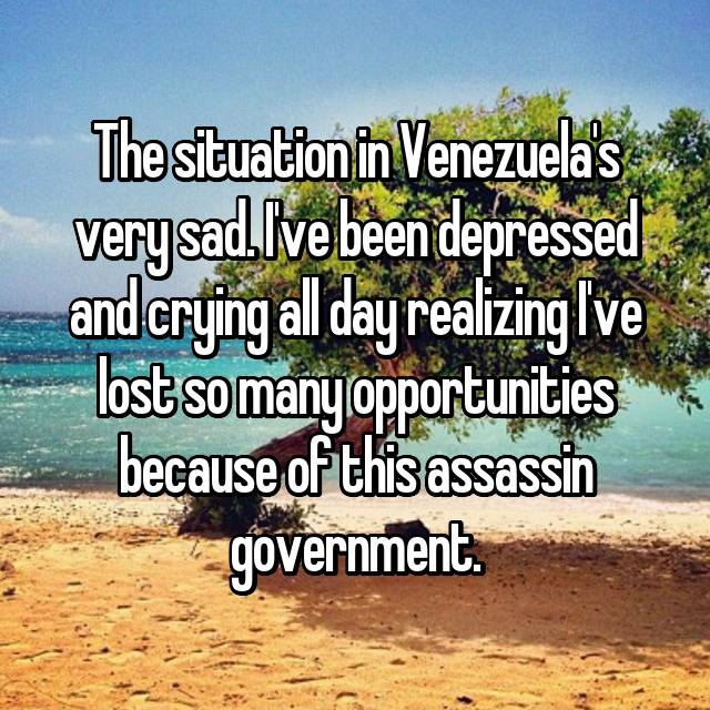 The situation in Venezuela's very sad. I've been depressed and crying all day realizing I've lost so many opportunities because of this assassin government.