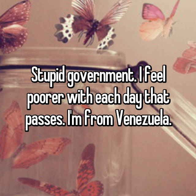 Stupid government. I feel poorer with each day that passes. I'm from Venezuela.